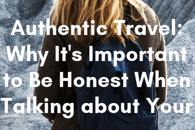 Authentic Travel: Why It's Important to Be Honest When Talking about Your Travels