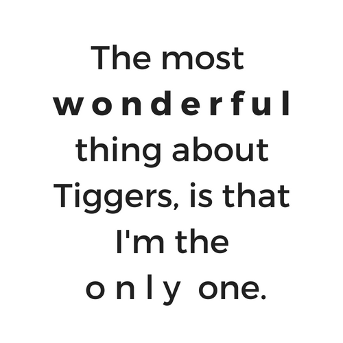The most wonderful thing about Tiggers, is that I'm the only one.