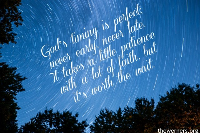 God's timing is perfect; never early, never late. It takes a little patience with a lot of faith, but it's worth the wait.