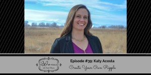 The We Podcast #39: Katy Acosta- Create Your Ripple