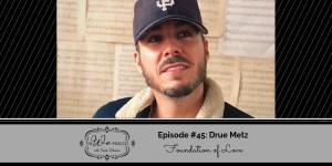 The We Podcast #45: Drue Metz- Foundation of Love