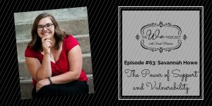 The We Podcast #63: Savannah Howe- The Power of Support & Vulnerability