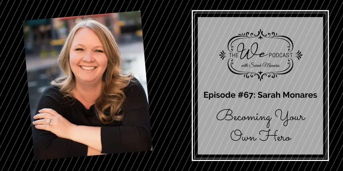 The We Podcast #67: Sarah Monares- Becoming Your Own Hero