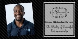 The We Podcast #68: Gresham Harkless- The Reality of Successful Entrepreneurship