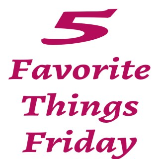 5 Favorite Things Friday