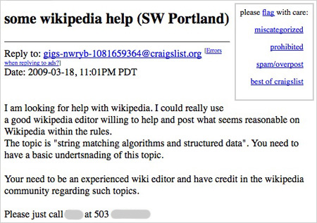 """some wikipedia help (SW Portland)  Date: 2009-03-18, 11:01PM PDT  I am looking for help with wikipedia. I could really use a good wikipedia editor willing to help and post what seems reasonable on Wikipedia within the rules. The topic is """"string matching algorithms and structured data"""". You need to have a basic undertsnading of this topic.  Your need to be an experienced wiki editor and have credit in the wikipedia community regarding such topics."""