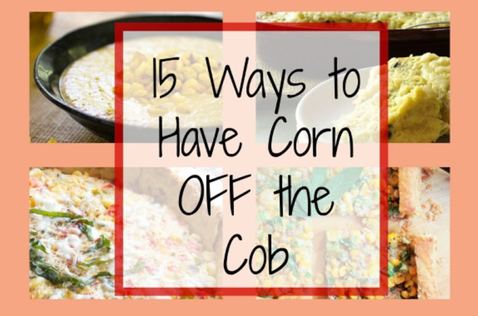 15 Ways to Eat Corn OFF the Cob