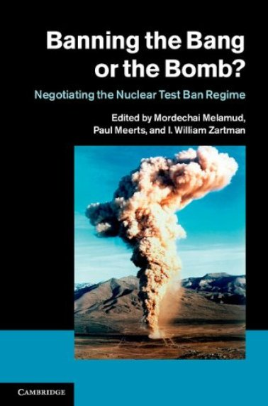 I. William Zartman, Mordechai Melamud, Paul Meerts, eds. Banning the Bang or the Bomb?: Negotiating the Nuclear Test Ban Regime. Cambridge University Press, 2014
