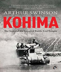 Arthur Swinson <em>Kohima: The Greatest Battle Ever Fought</em> Speaking Tiger, 2015
