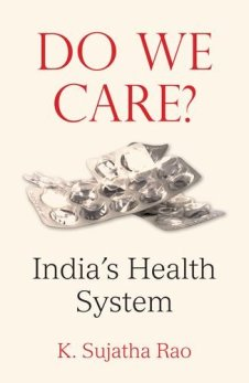 K. Sujatha Rao Do We Care:India's Health System Oxford University Press, 2017