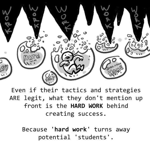 "Even if their tactics and strategies ARE legit, what they don't mention up front is the HARD WORK behind creating success. Because ""HARD WORK"" turns away potential ""students""."