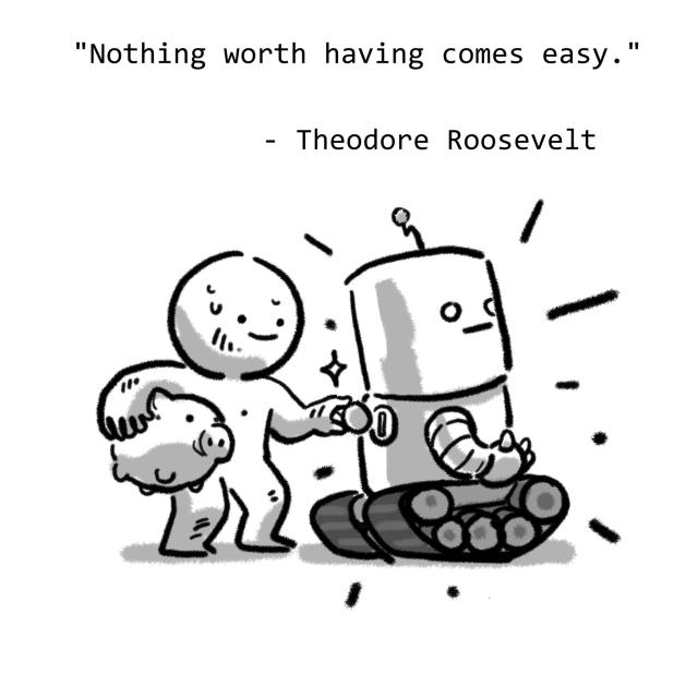 """Nothing worth having comes easy."" - Theodore Roosevelt"