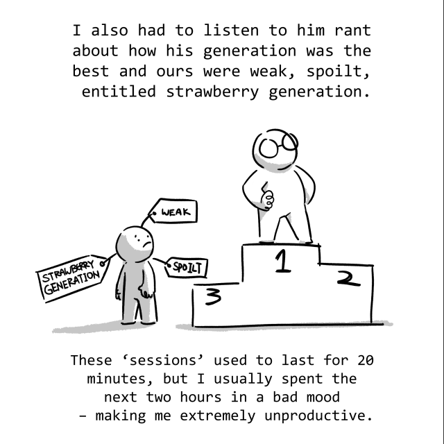 I also had to listen to him rant about how his generation was the best, and ours were weak, spoilt, entitled strawberry generation. These sessions used to last for 20 minutes, but I usually spent the next 2 hours in a bad mood - making me extremely unproductive.