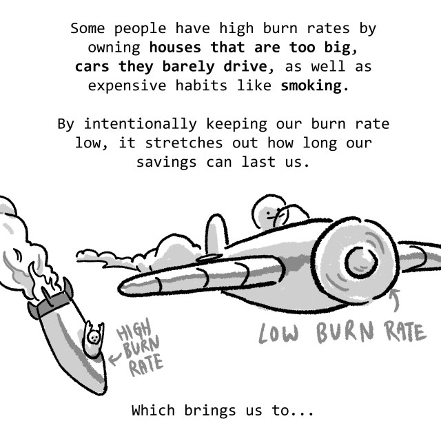 Some people have high burn rates by owning houses that are too big, cars they barely drive, as well as expensive habits like smoking. By intentionally keeping our burn rate low, it stretches out how long our savings can last us. Which brings us to...