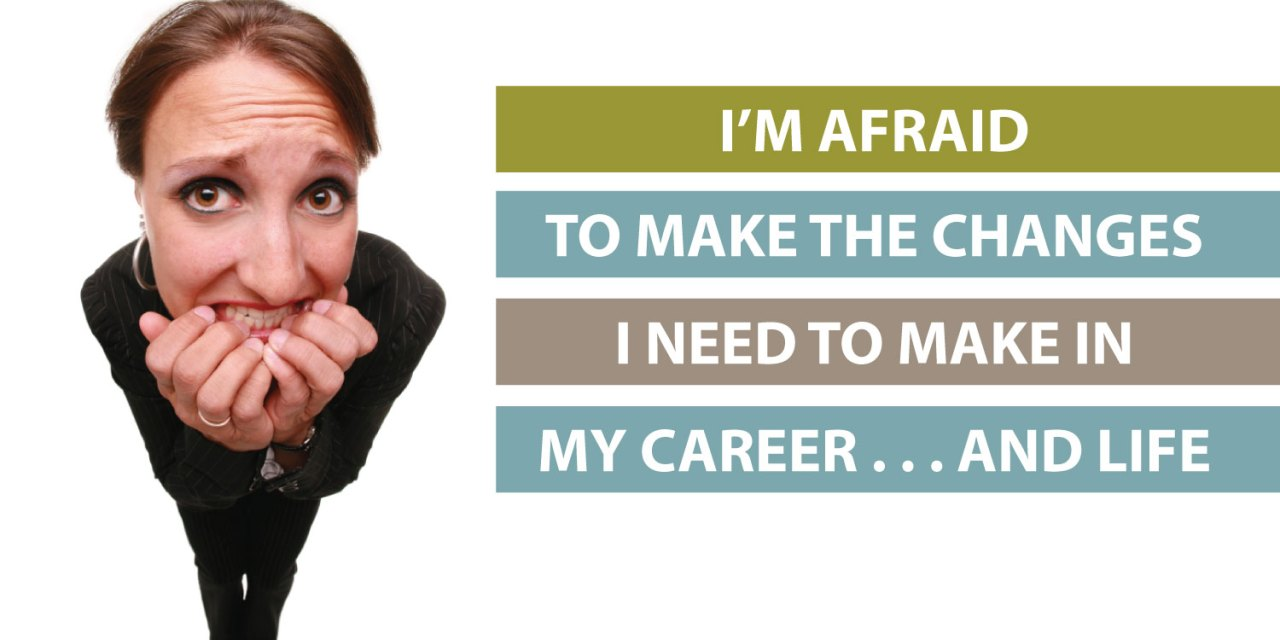 """""""I'm afraid to make the changes I need to make in my career and life"""""""