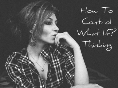 How To Stop What If Thinking