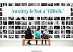 "Anxiety Is Not a ""Glitch""."