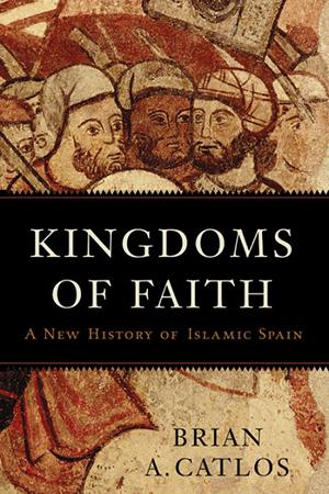 Kingdoms of Faith: A New History of Islamic Spain (Brian A