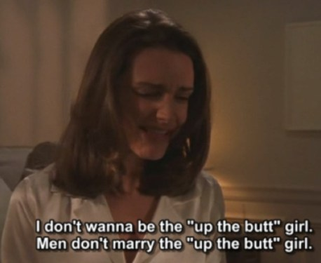 Charlotte York, Sex and the City - I Don't Wanna Be The Up The Butt Girl. Men Don't Marry The Up The Butt Girl.