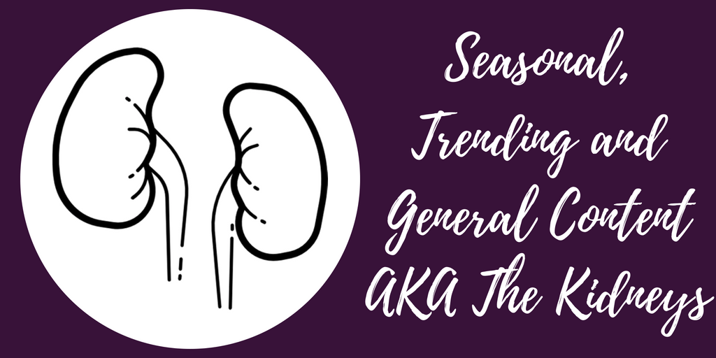 Seasonal, Trending and General Content AKA The Kidneys - The Anatomy Of A Killer Content Marketing Strategy - Hazel Butler - The Write Copy Girl - Freelance Content Marketer, Copywriter, And Ghostwriter