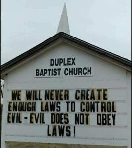 We will never create enough laws to control evil - evil does not obey laws
