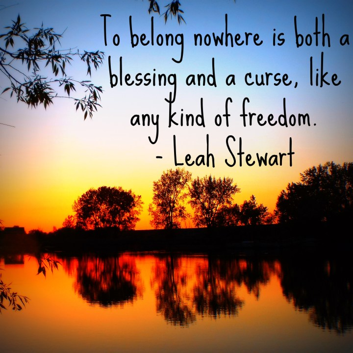 To belong nowhere is both a blessing and a curse, like any kind of freedom. - Leah Stewart