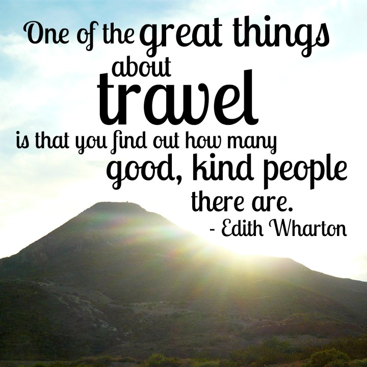 One of the great things about travel is that you find out how many good, kind people there are. - Edith Wharton