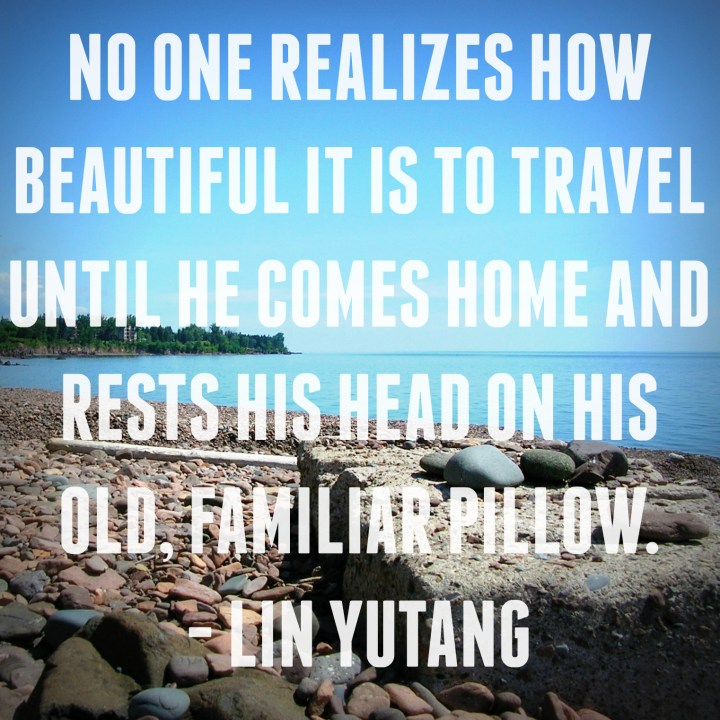 No one realizes how beautiful it is to travel until he comes home and rests his head on his old, familiar pillow. - Lin Yutang