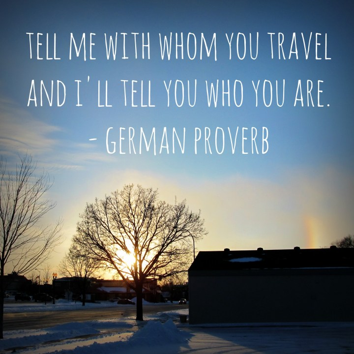 Tell me with whom you travel and I'll tell you who you are. - German proverb
