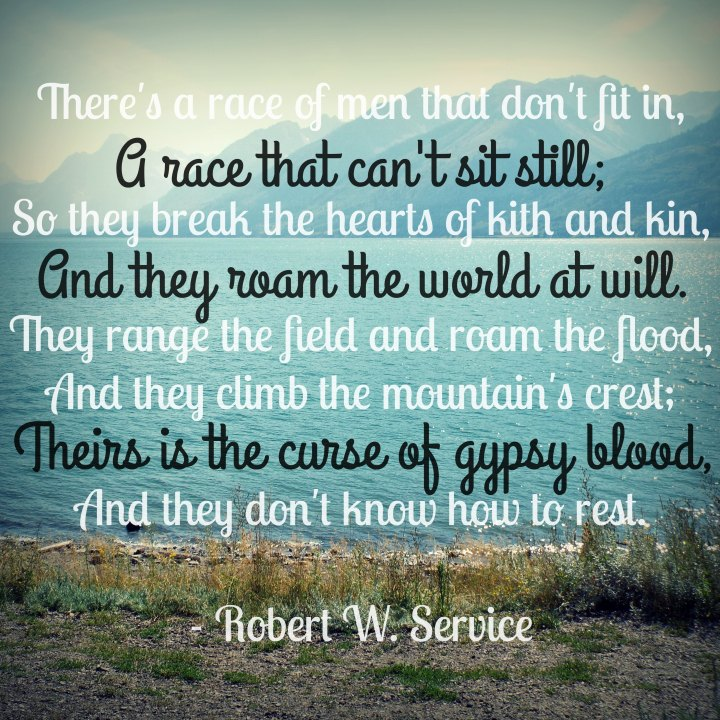 Theirs is the curse of gypsy blood, and they don't know how to rest. - Robert W. Service