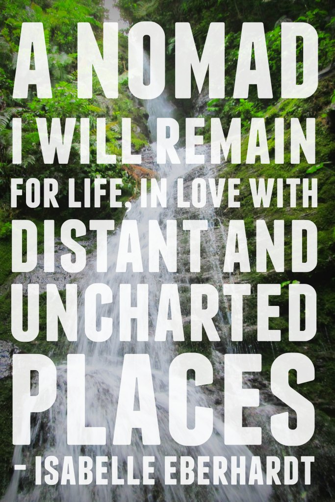 A nomad I will remain for life, in love with distant and uncharted places. - Isabelle Eberhardt