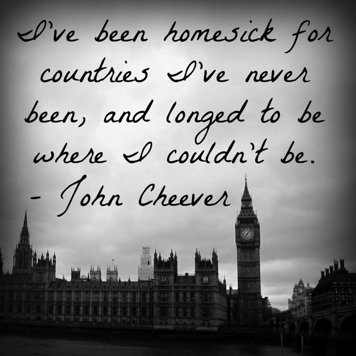 I've been homesick for countries I've never been, and longed to be where I couldn't be. - John Cheever