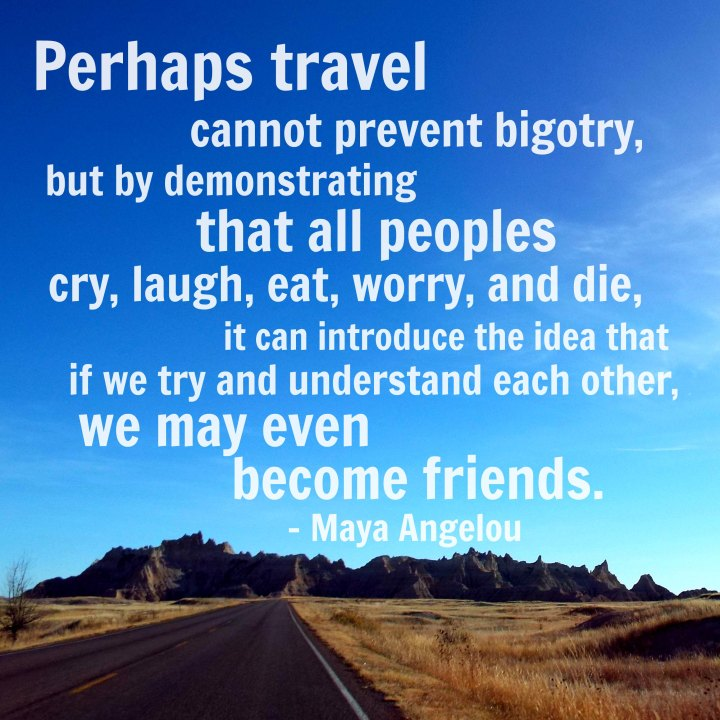 Perhaps travel cannot prevent bigotry, but by demonstrating that all peoples cry, laugh, eat, worry and die, it can introduce the idea that, if we try to understand each other, we may even become friends. - Maya Angelou