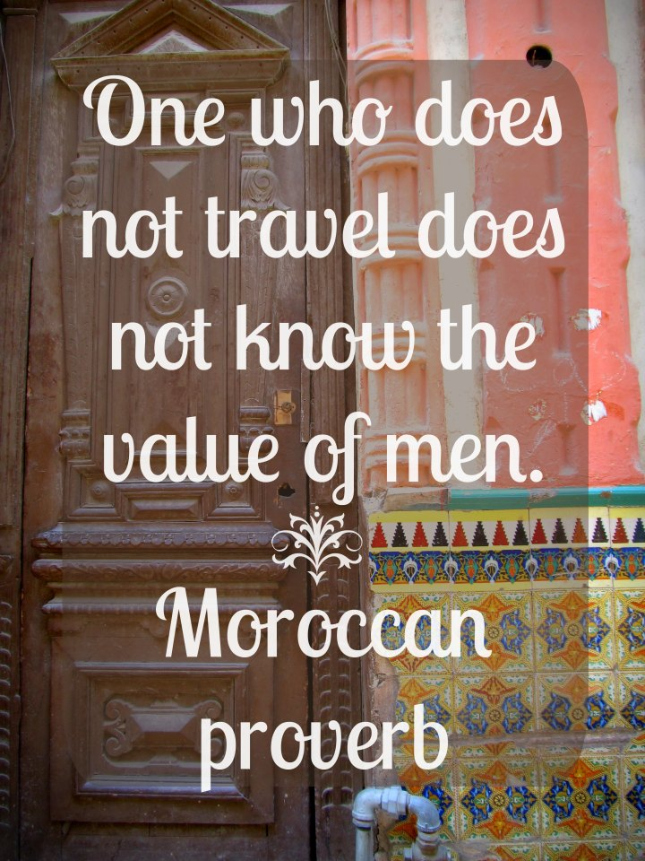 One who does not travel does not know the value of men. - Moroccan proverb