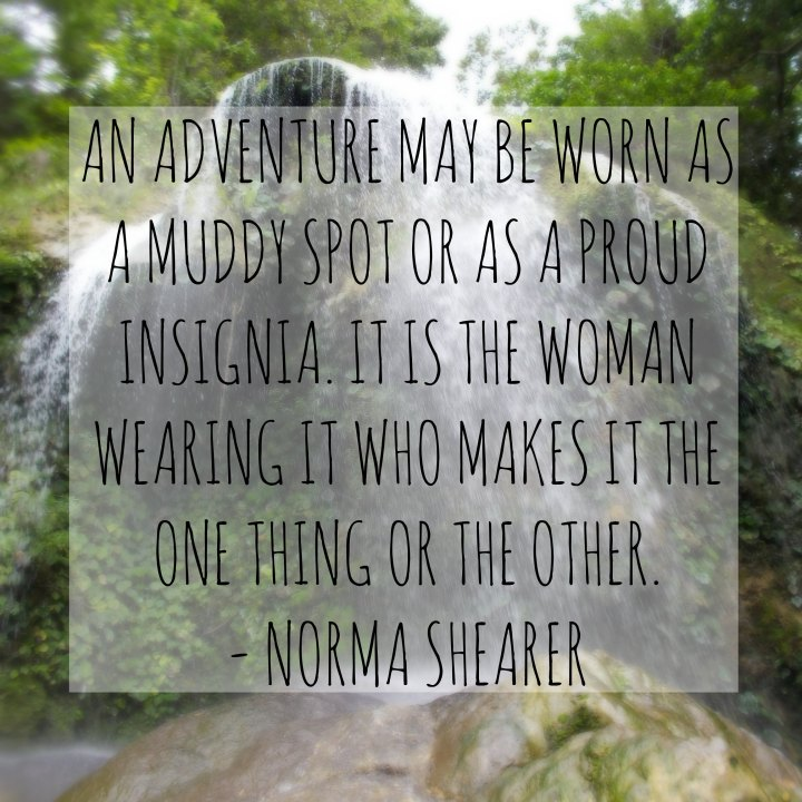 An adventure may be worn as a muddy spot or it may be worn as a proud insignia. It is the woman wearing it who makes it the one thing or the other. – Norma Shearer