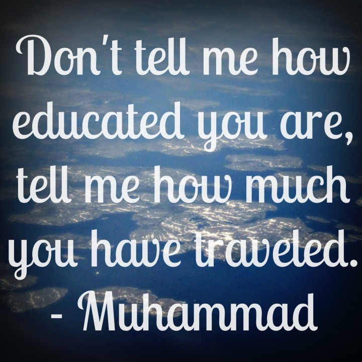 Don't tell me how educated you are, tell me how much you have traveled. - Mohammed