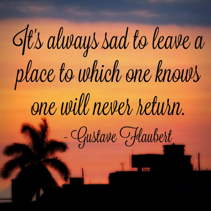 It is always sad to leave a place to which one knows one will never return. - Gustave Flaubert