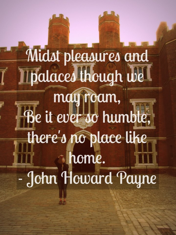 Midst pleasures and palaces though we may roam, be it ever so humble, there's no place like home. - John Howard Payne