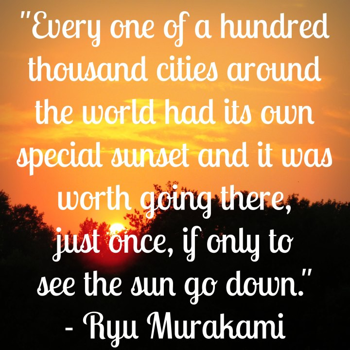 Every one of a hundred thousand cities around the world had its own special sunset and it was worth going there, just once, if only to see the sun go down. - Ryu Murakami