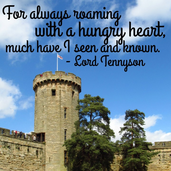 For always roaming with a hungry heart, much have I seen and known. - Lord Tennyson