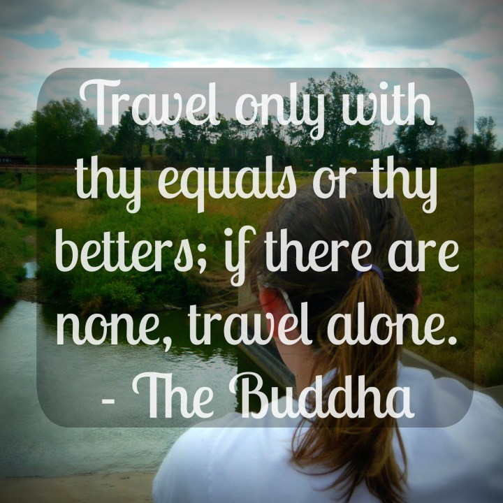 Travel only with thy equals or betters; if there are none, travel alone. - The Buddha