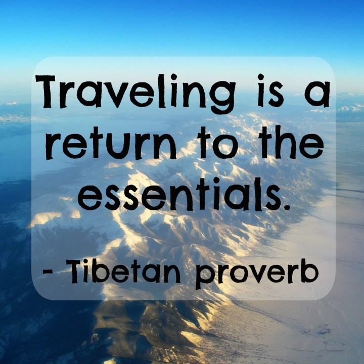 Traveling is a return to the essentials. - Tibetan proverb