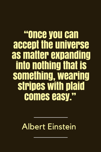 Albert Einstein Quotes Born March 14, 1879 - Once you can accept the universe as matter expanding into nothing that is something, wearing stripes with plaid comes easy.
