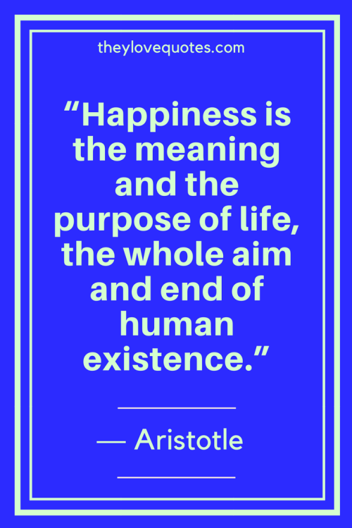 Aristotle Quotes - Happiness is the meaning and the purpose of life, the whole aim and end of human existence.