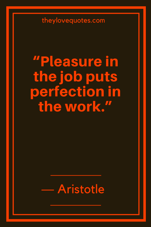 Aristotle Quotes - Pleasure in the job puts perfection in the work.