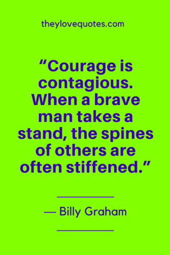Billy Graham Quotes Born November 7, 1918 - Courage is contagious. When a brave man takes a stand, the spines of others are often stiffened.