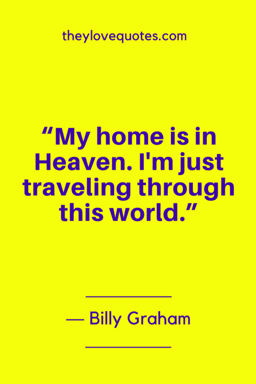 Billy Graham Quotes Born November 7, 1918 - My home is in Heaven. I'm just traveling through this world.