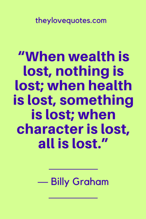 Billy Graham Quotes Born November 7, 1918 - When wealth is lost, nothing is lost; when health is lost, something is lost; when character is lost, all is lost.