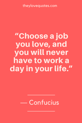 Confucius Quotes Born September 28, 551 BC - Choose a job you love, and you will never have to work a day in your life.