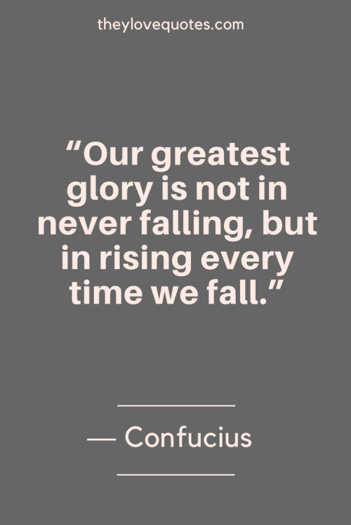 Confucius Quotes Born September 28, 551 BC - Our greatest glory is not in never falling, but in rising every time we fall.